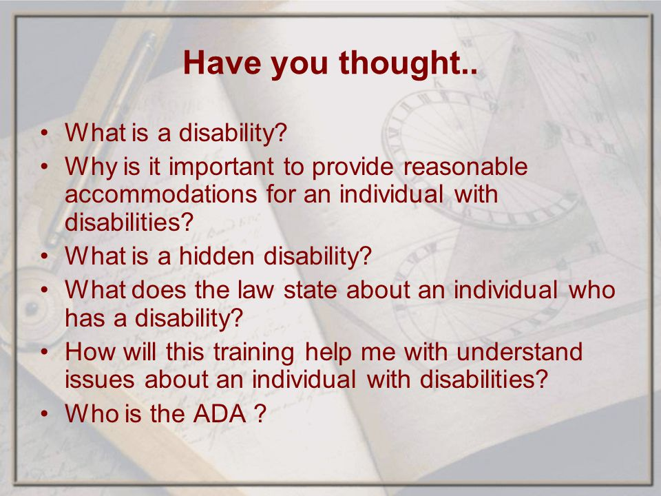 Have you thought.. What is a disability? Why is it important to provide reasonable accommodations for an individual with disabilities? What is a hidde