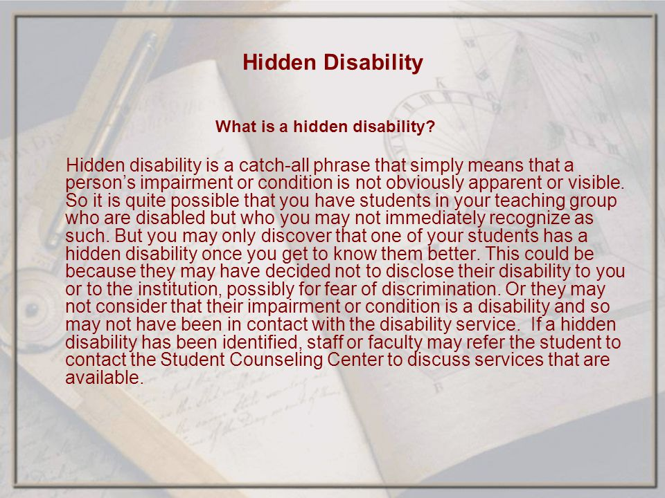 Hidden Disability What is a hidden disability? Hidden disability is a catch-all phrase that simply means that a persons impairment or condition is not