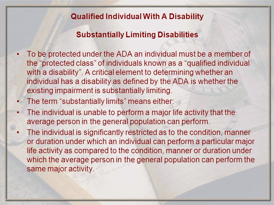 Qualified Individual With A Disability Substantially Limiting Disabilities To be protected under the ADA an individual must be a member of the protect