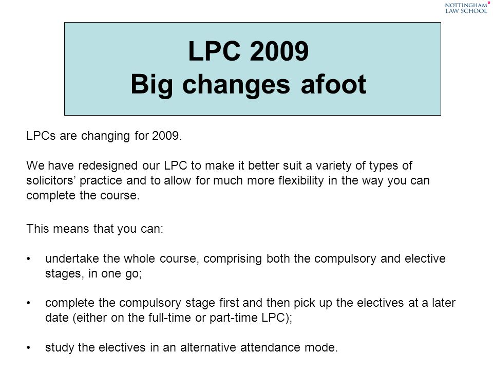 LPC 2009 Big changes afoot LPCs are changing for 2009. We have redesigned our LPC to make it better suit a variety of types of solicitors practice and