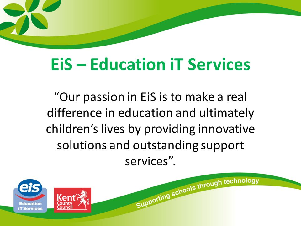 EiS – Education iT Services Our passion in EiS is to make a real difference in education and ultimately childrens lives by providing innovative solutions and outstanding support services.
