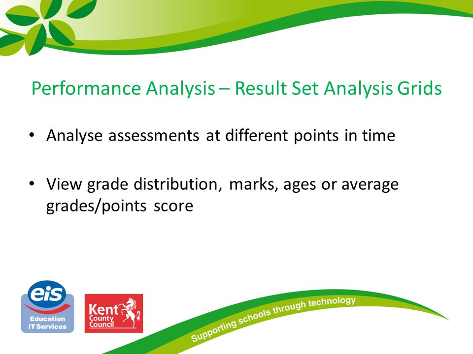 Performance Analysis – Result Set Analysis Grids Analyse assessments at different points in time View grade distribution, marks, ages or average grades/points score