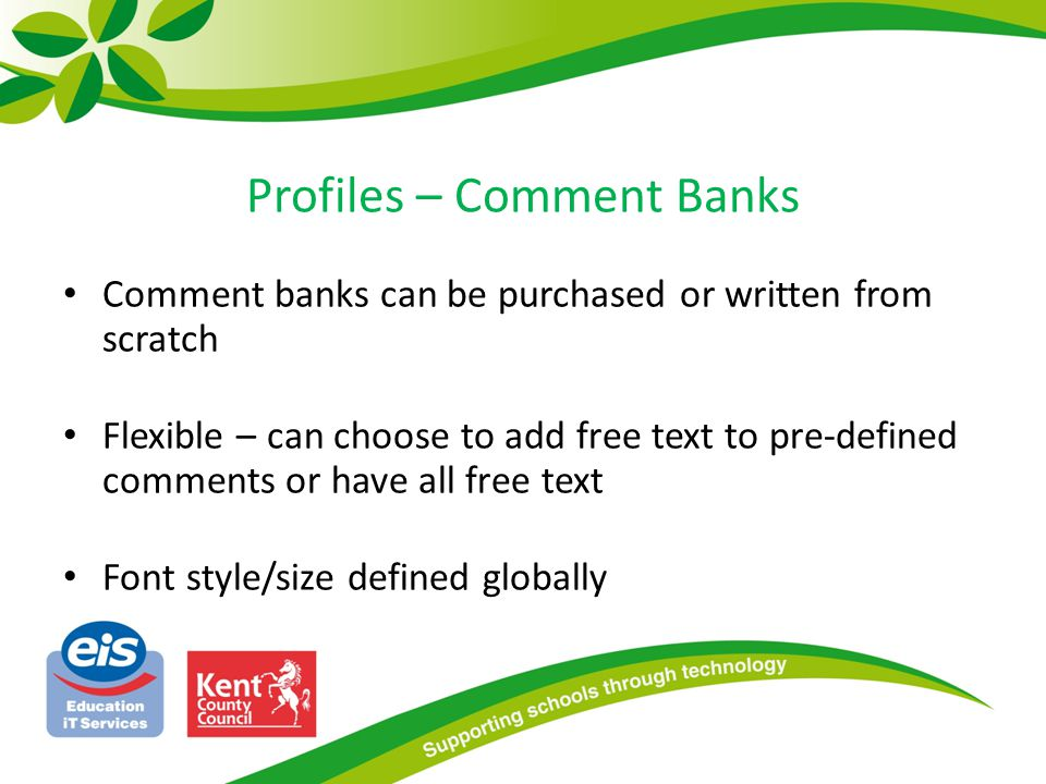 Profiles – Comment Banks Comment banks can be purchased or written from scratch Flexible – can choose to add free text to pre-defined comments or have all free text Font style/size defined globally