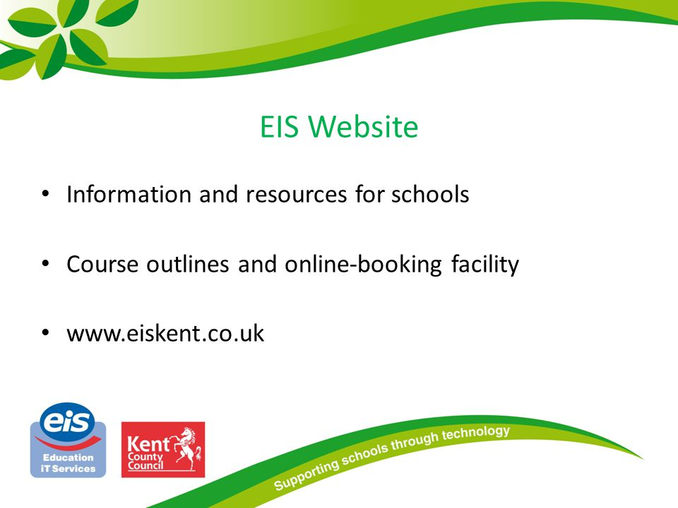 EIS Website Information and resources for schools Course outlines and online-booking facility www.eiskent.co.uk