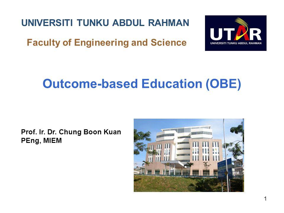 1 UNIVERSITI UNIVERSITI TUNKU ABDUL RAHMAN Faculty of Engineering and Science Outcome-based Education (OBE) Prof. Ir. Dr. Chung Boon Kuan PEng, MIEM