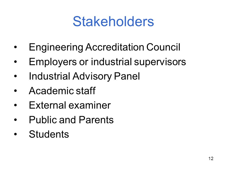 12 Stakeholders Engineering Accreditation Council Employers or industrial supervisors Industrial Advisory Panel Academic staff External examiner Publi