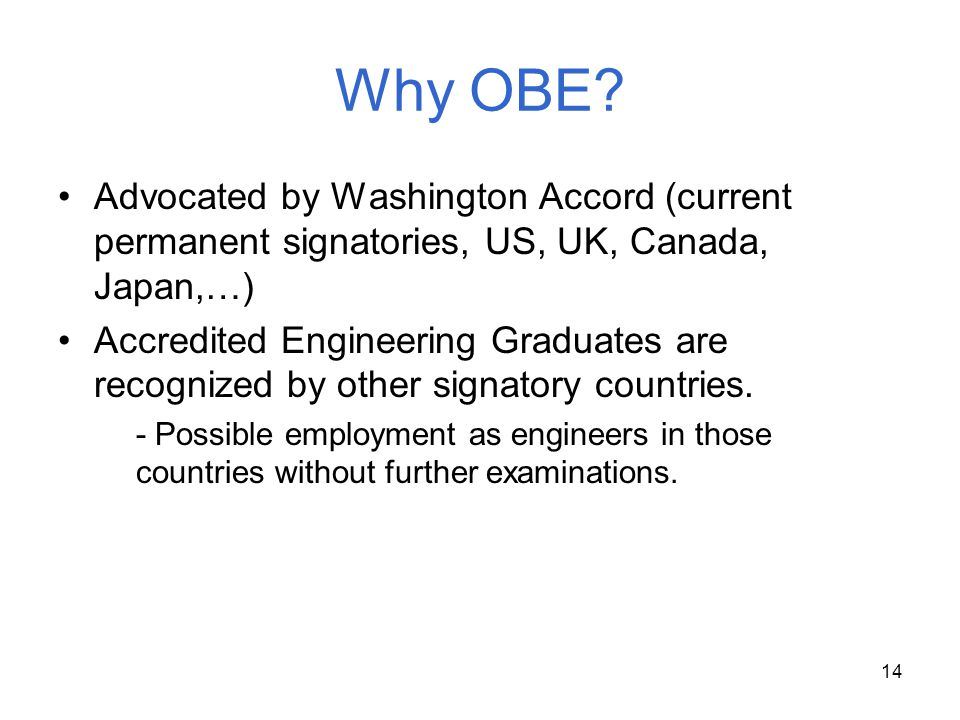 14 Why OBE? Advocated by Washington Accord (current permanent signatories, US, UK, Canada, Japan,…) Accredited Engineering Graduates are recognized by