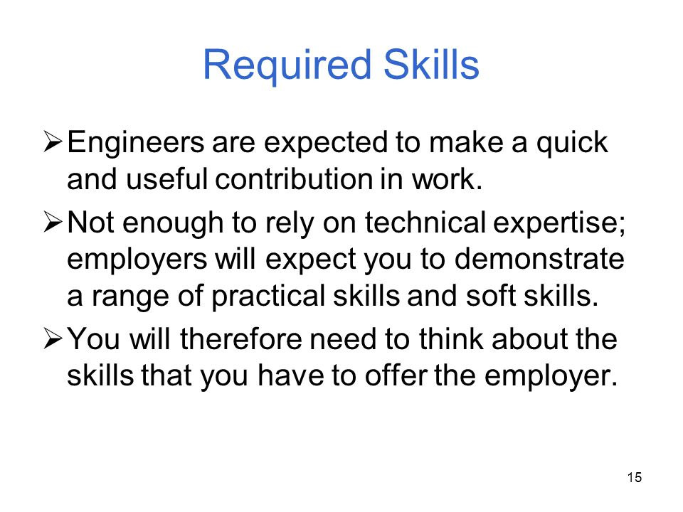 15 Required Skills Engineers are expected to make a quick and useful contribution in work. Not enough to rely on technical expertise; employers will e