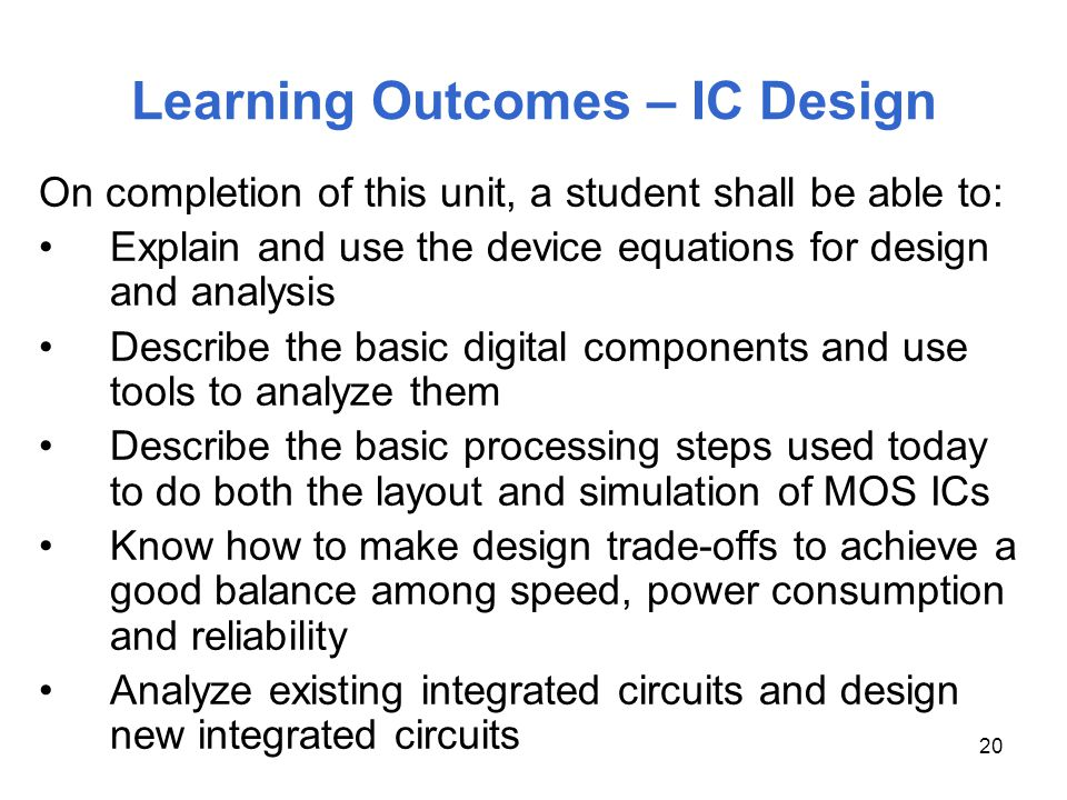 20 On completion of this unit, a student shall be able to: Explain and use the device equations for design and analysis Describe the basic digital com
