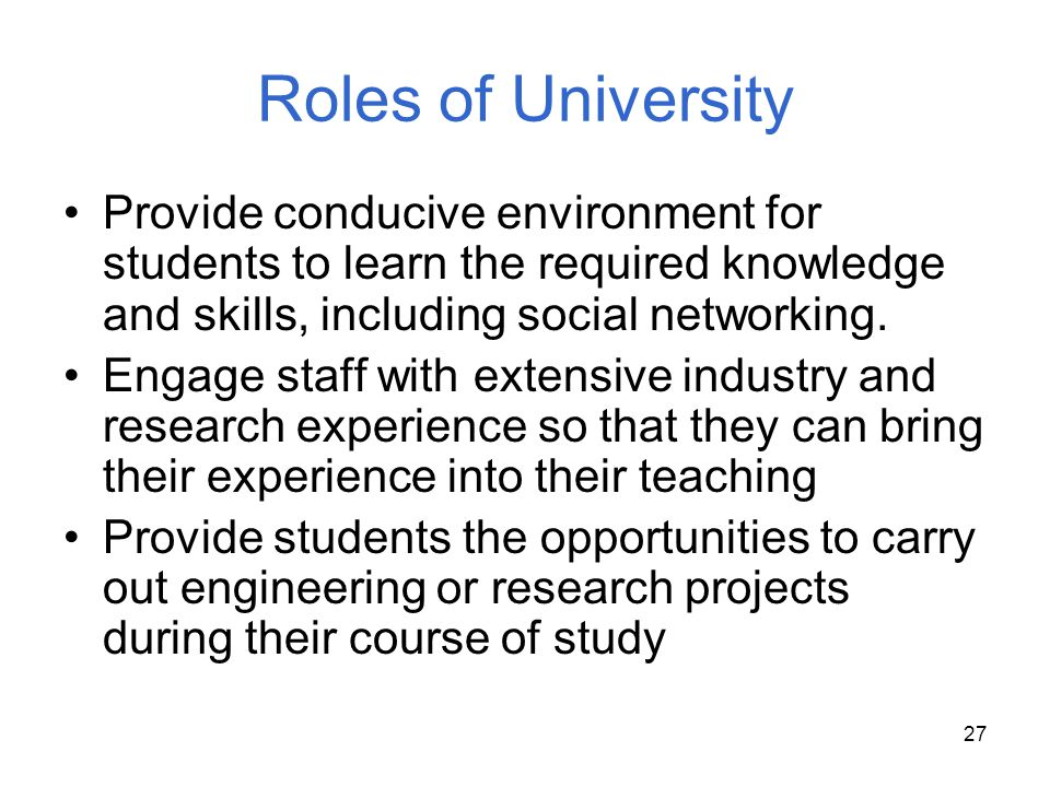 27 Roles of University Provide conducive environment for students to learn the required knowledge and skills, including social networking. Engage staf