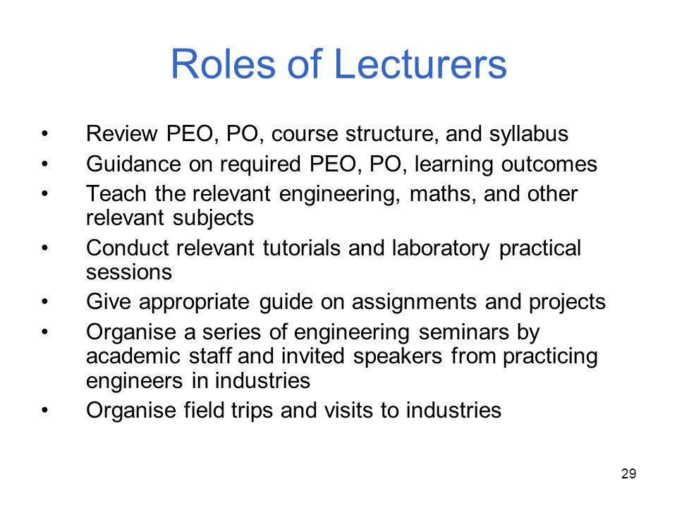 29 Roles of Lecturers Review PEO, PO, course structure, and syllabus Guidance on required PEO, PO, learning outcomes Teach the relevant engineering, m
