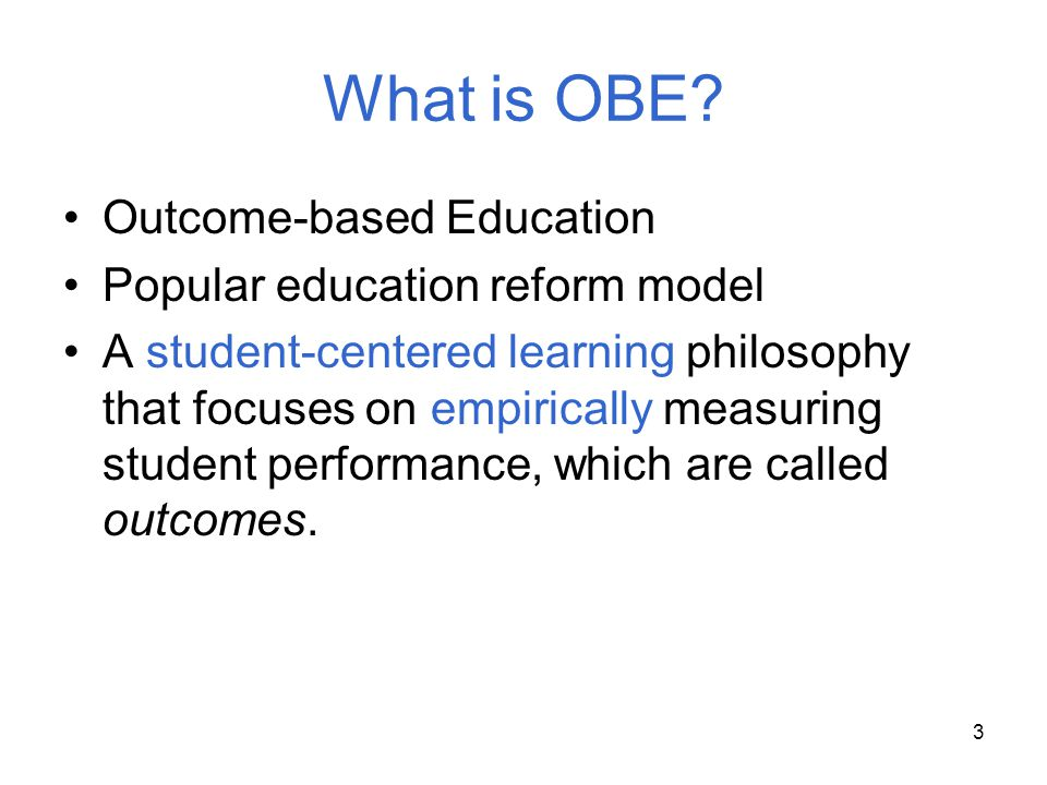 3 What is OBE? Outcome-based Education Popular education reform model A student-centered learning philosophy that focuses on empirically measuring stu