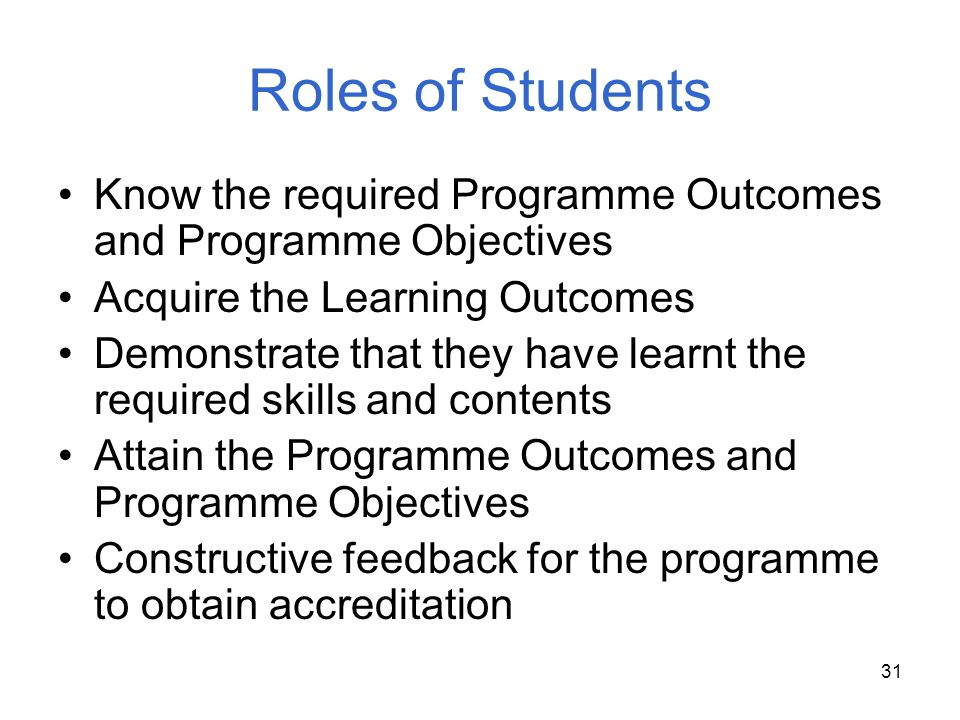 31 Roles of Students Know the required Programme Outcomes and Programme Objectives Acquire the Learning Outcomes Demonstrate that they have learnt the