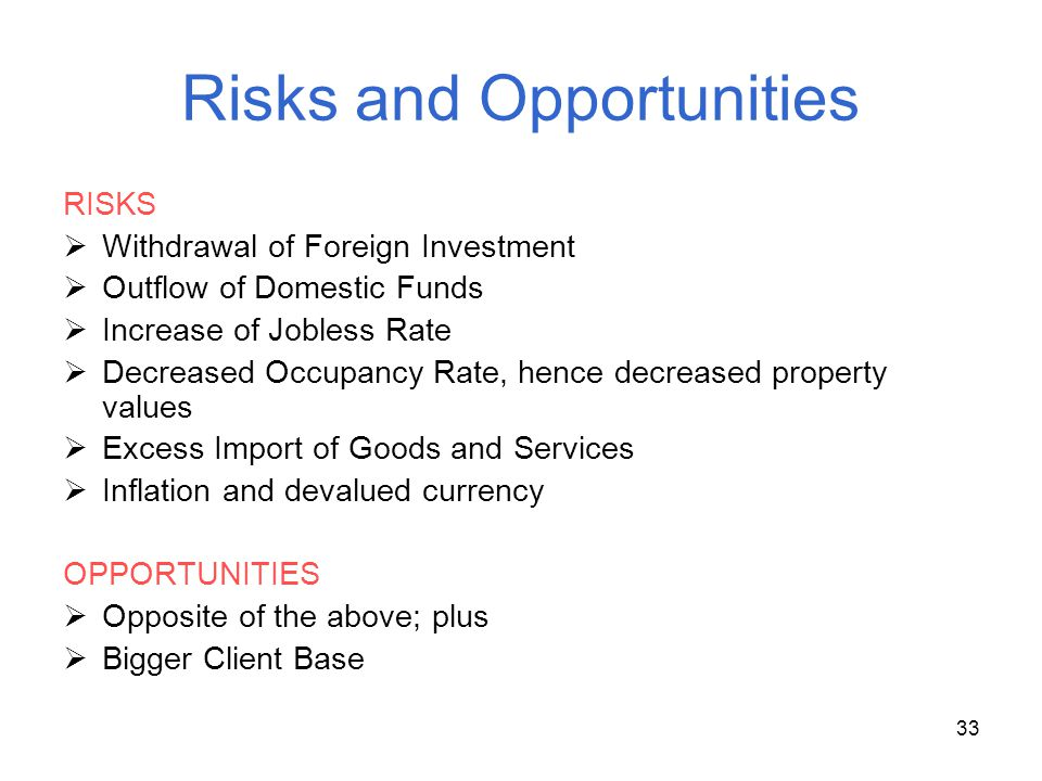 33 Risks and Opportunities RISKS Withdrawal of Foreign Investment Outflow of Domestic Funds Increase of Jobless Rate Decreased Occupancy Rate, hence d