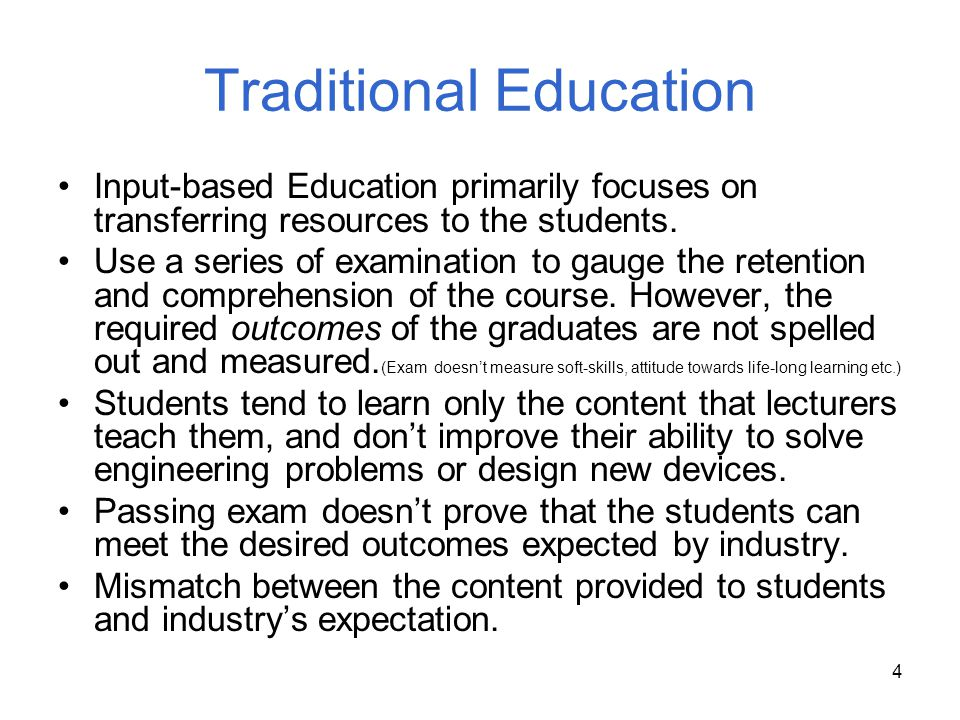 4 Traditional Education Input-based Education primarily focuses on transferring resources to the students. Use a series of examination to gauge the re