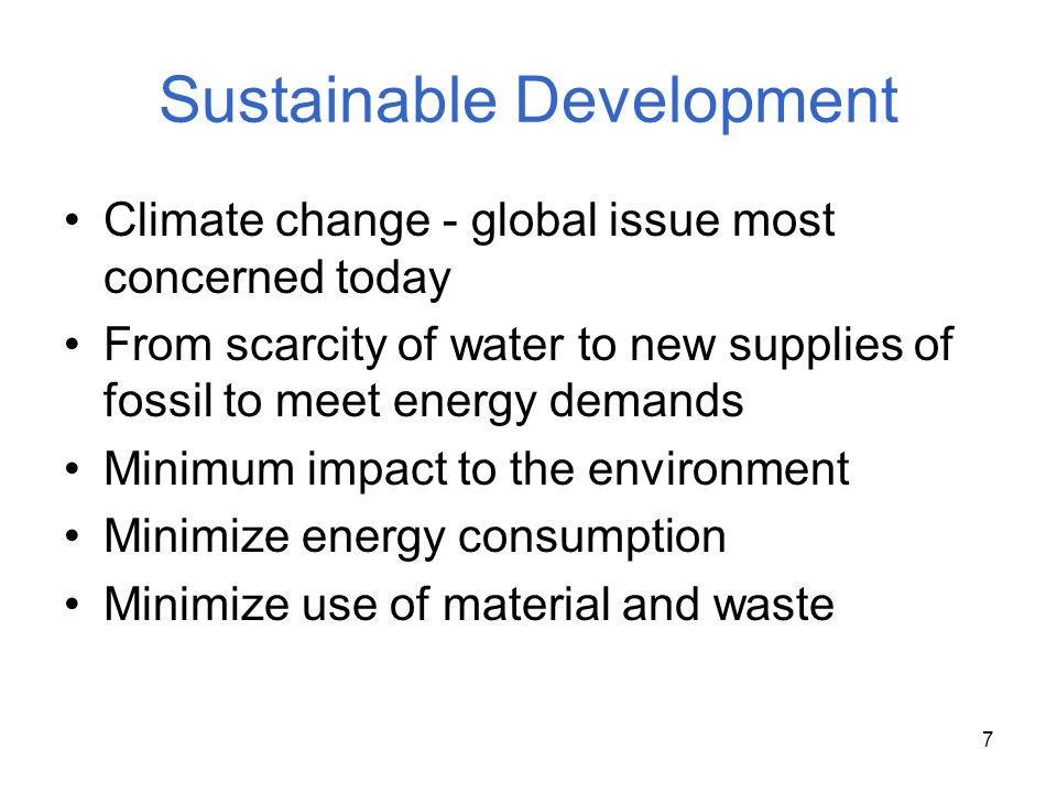 7 Sustainable Development Climate change - global issue most concerned today From scarcity of water to new supplies of fossil to meet energy demands M