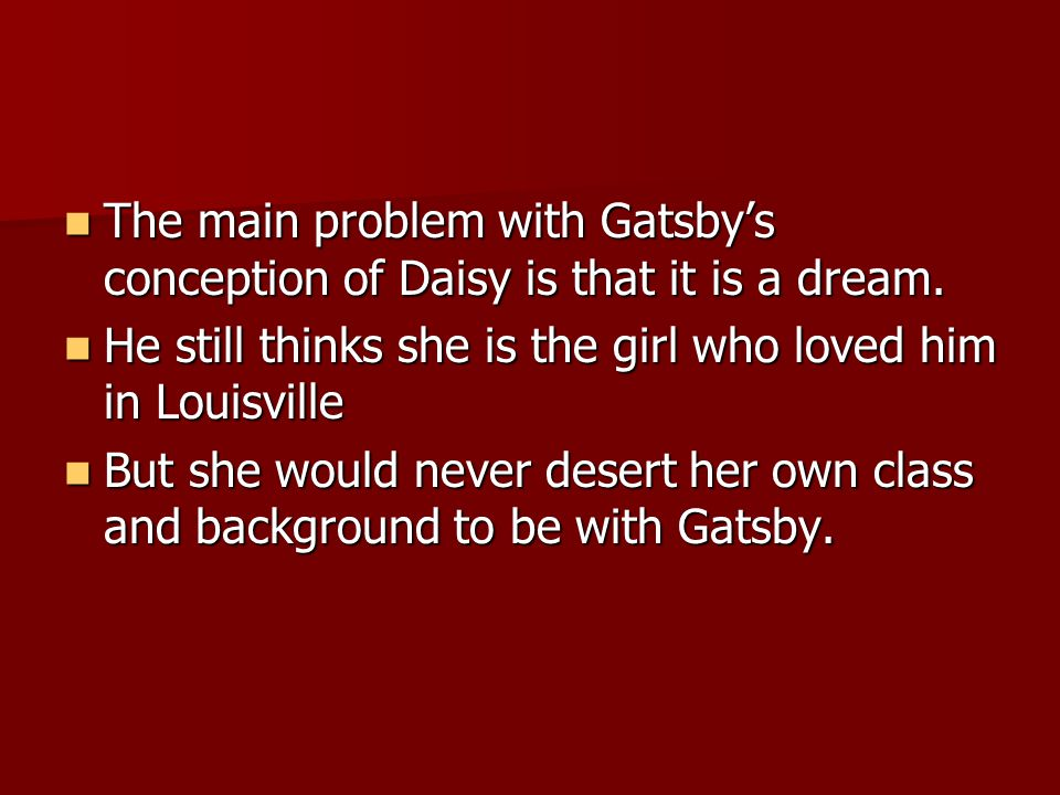 The main problem with Gatsbys conception of Daisy is that it is a dream.