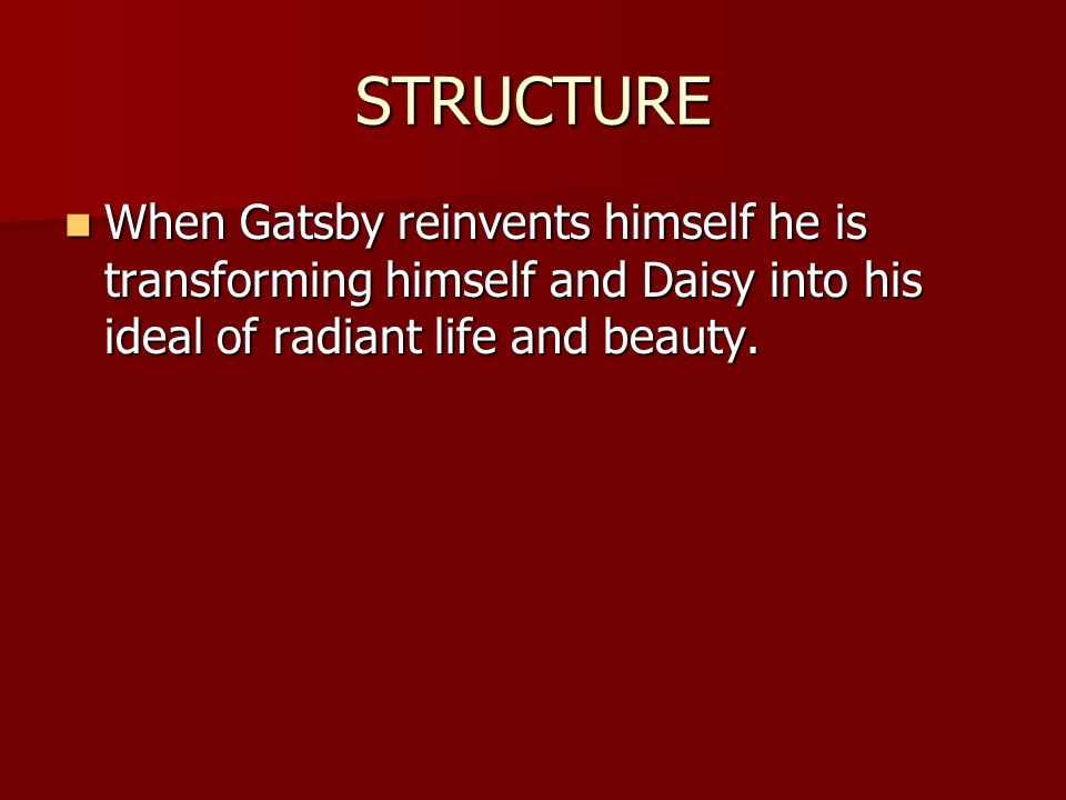 STRUCTURE When Gatsby reinvents himself he is transforming himself and Daisy into his ideal of radiant life and beauty.