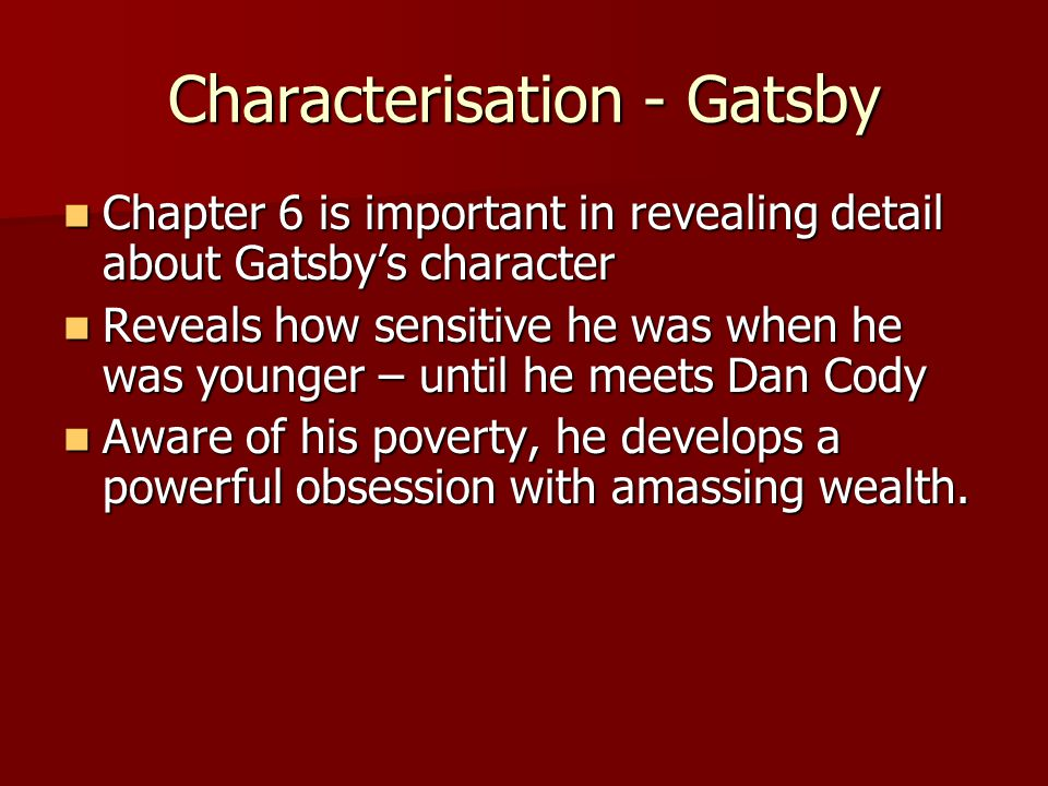Chapter 6 is important in revealing detail about Gatsbys character Chapter 6 is important in revealing detail about Gatsbys character Reveals how sensitive he was when he was younger – until he meets Dan Cody Reveals how sensitive he was when he was younger – until he meets Dan Cody Aware of his poverty, he develops a powerful obsession with amassing wealth.