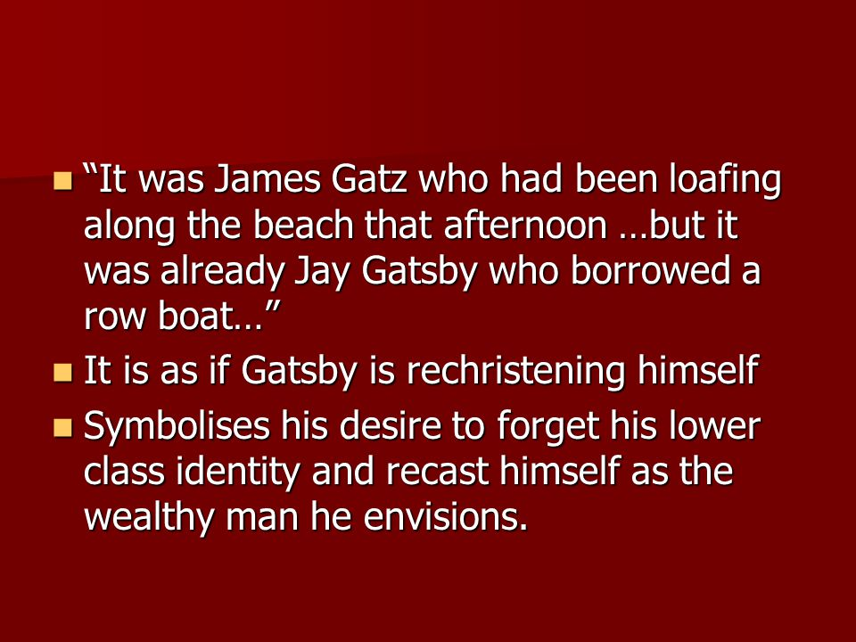 It was James Gatz who had been loafing along the beach that afternoon …but it was already Jay Gatsby who borrowed a row boat… It was James Gatz who had been loafing along the beach that afternoon …but it was already Jay Gatsby who borrowed a row boat… It is as if Gatsby is rechristening himself It is as if Gatsby is rechristening himself Symbolises his desire to forget his lower class identity and recast himself as the wealthy man he envisions.