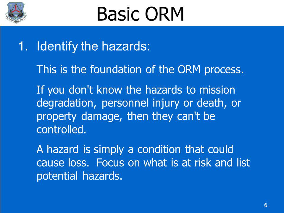 17 Basic ORM There are three ORM Levels: Strategic - Used to study the hazards and associated risks in a complex operation in which the hazards are not well understood.