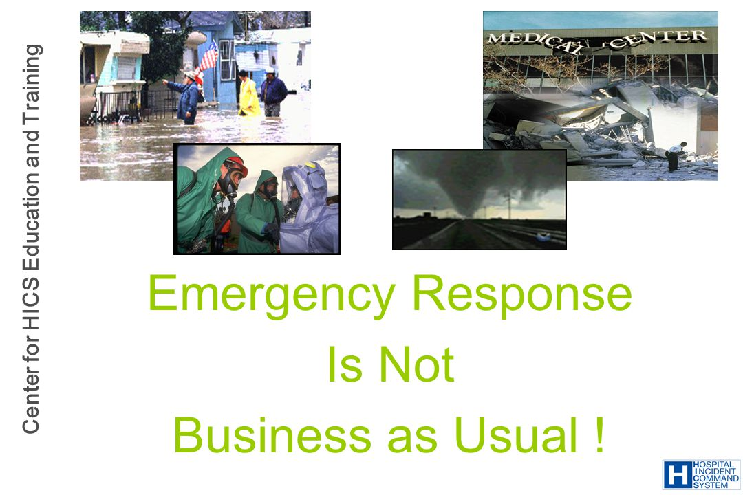 Center for HICS Education and Training Emergency Response Is Not Business as Usual !