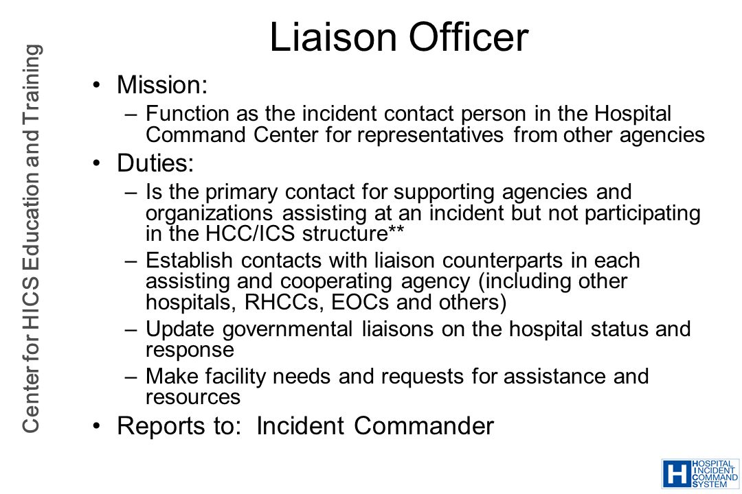 Center for HICS Education and Training Liaison Officer Mission: –Function as the incident contact person in the Hospital Command Center for representa