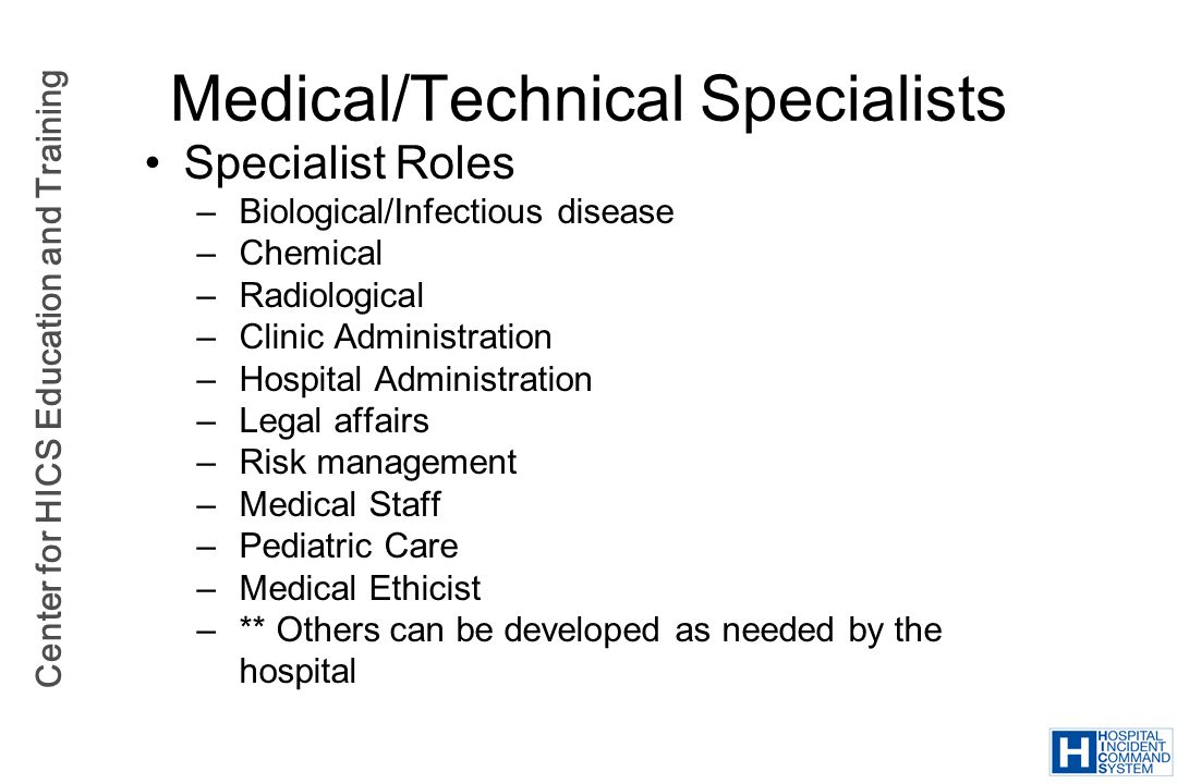 Center for HICS Education and Training Medical/Technical Specialists Specialist Roles – Biological/Infectious disease – Chemical – Radiological – Clin