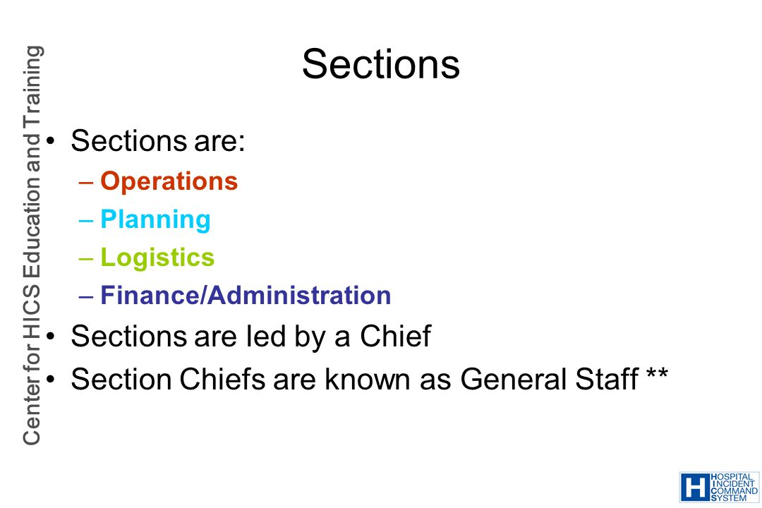 Center for HICS Education and Training Sections Sections are: –Operations –Planning –Logistics –Finance/Administration Sections are led by a Chief Sec