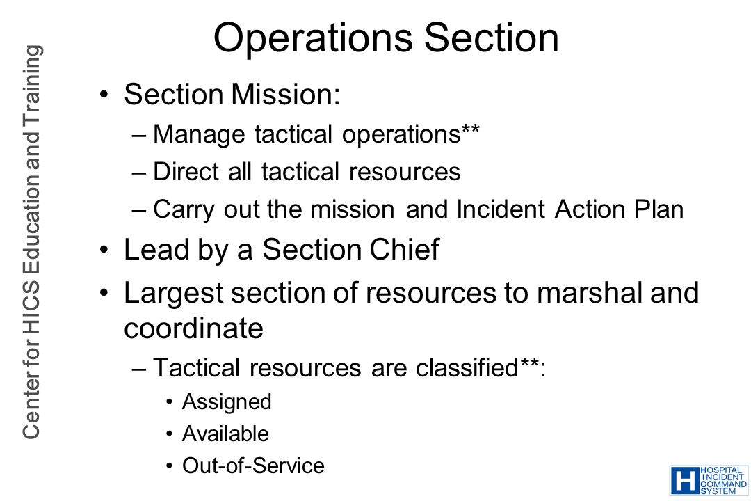 Center for HICS Education and Training Operations Section Section Mission: –Manage tactical operations** –Direct all tactical resources –Carry out the