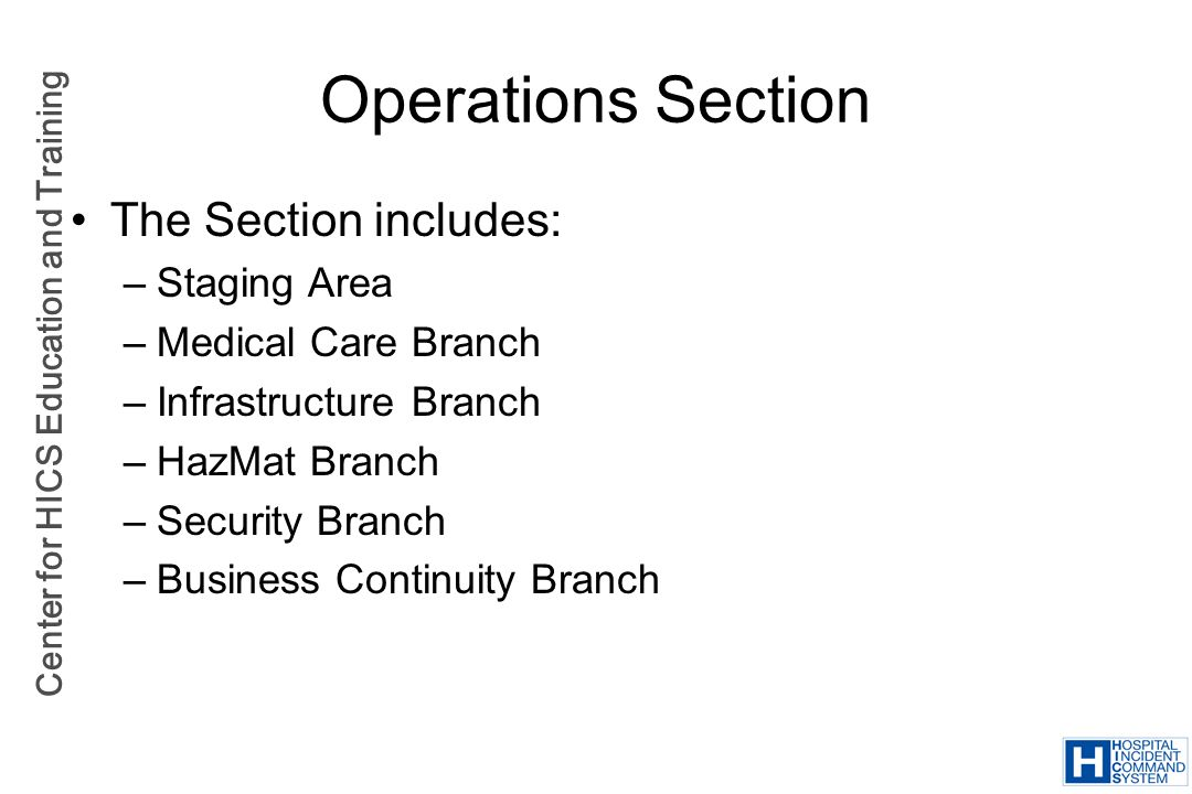 Center for HICS Education and Training Operations Section The Section includes: –Staging Area –Medical Care Branch –Infrastructure Branch –HazMat Bran