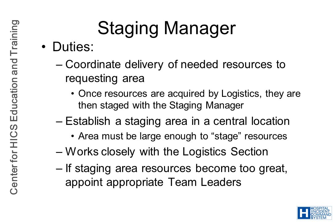 Center for HICS Education and Training Staging Manager Duties: –Coordinate delivery of needed resources to requesting area Once resources are acquired