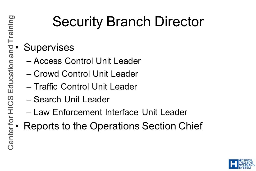 Center for HICS Education and Training Security Branch Director Supervises –Access Control Unit Leader –Crowd Control Unit Leader –Traffic Control Uni