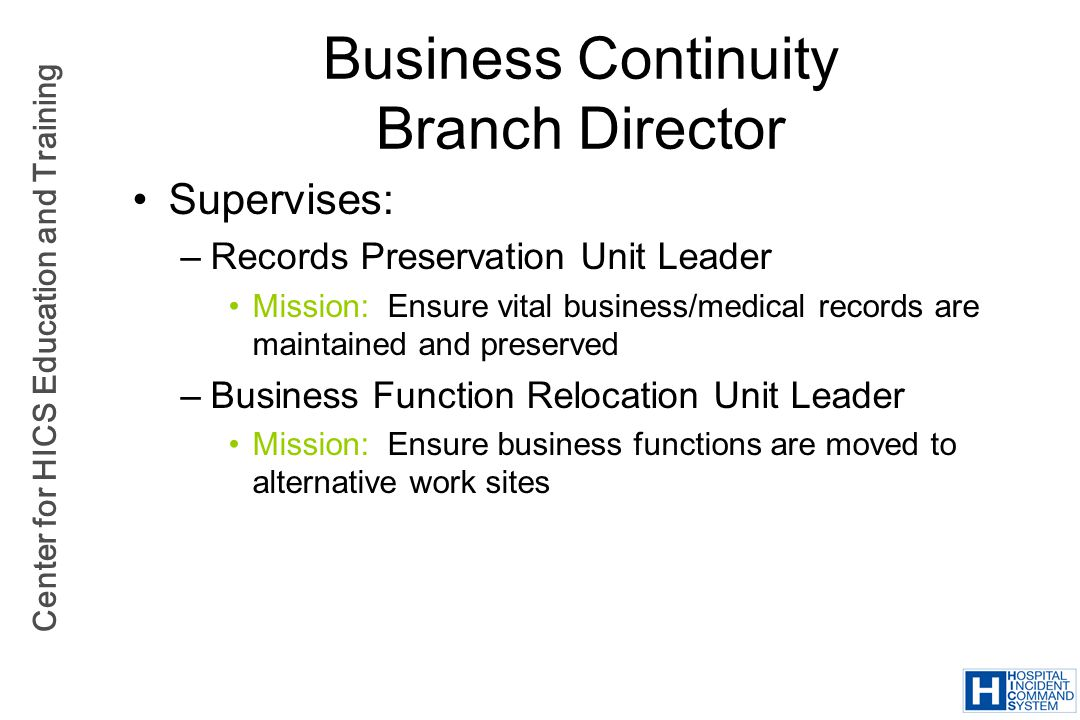 Center for HICS Education and Training Business Continuity Branch Director Supervises: –Records Preservation Unit Leader Mission: Ensure vital busines