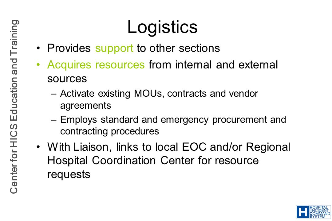 Center for HICS Education and Training Logistics Provides support to other sections Acquires resources from internal and external sources –Activate ex