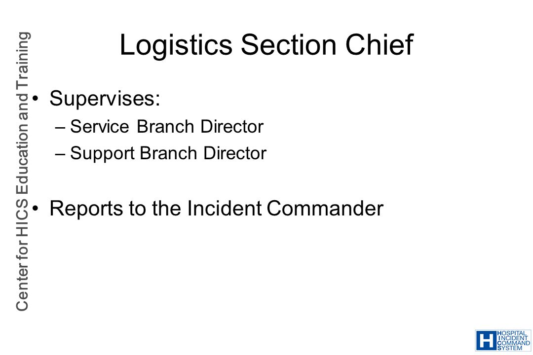 Center for HICS Education and Training Logistics Section Chief Supervises: –Service Branch Director –Support Branch Director Reports to the Incident C