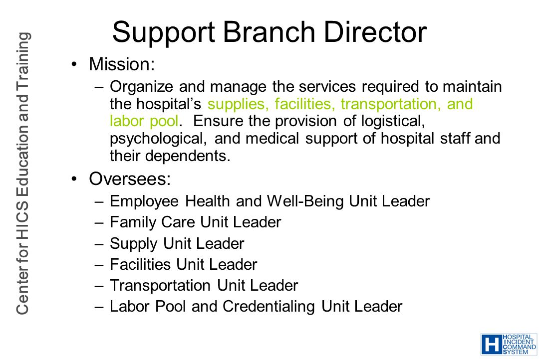 Center for HICS Education and Training Support Branch Director Mission: –Organize and manage the services required to maintain the hospitals supplies,