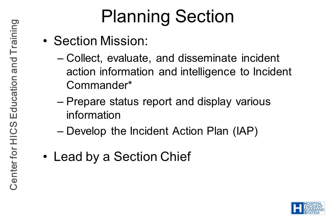 Center for HICS Education and Training Planning Section Section Mission: –Collect, evaluate, and disseminate incident action information and intellige