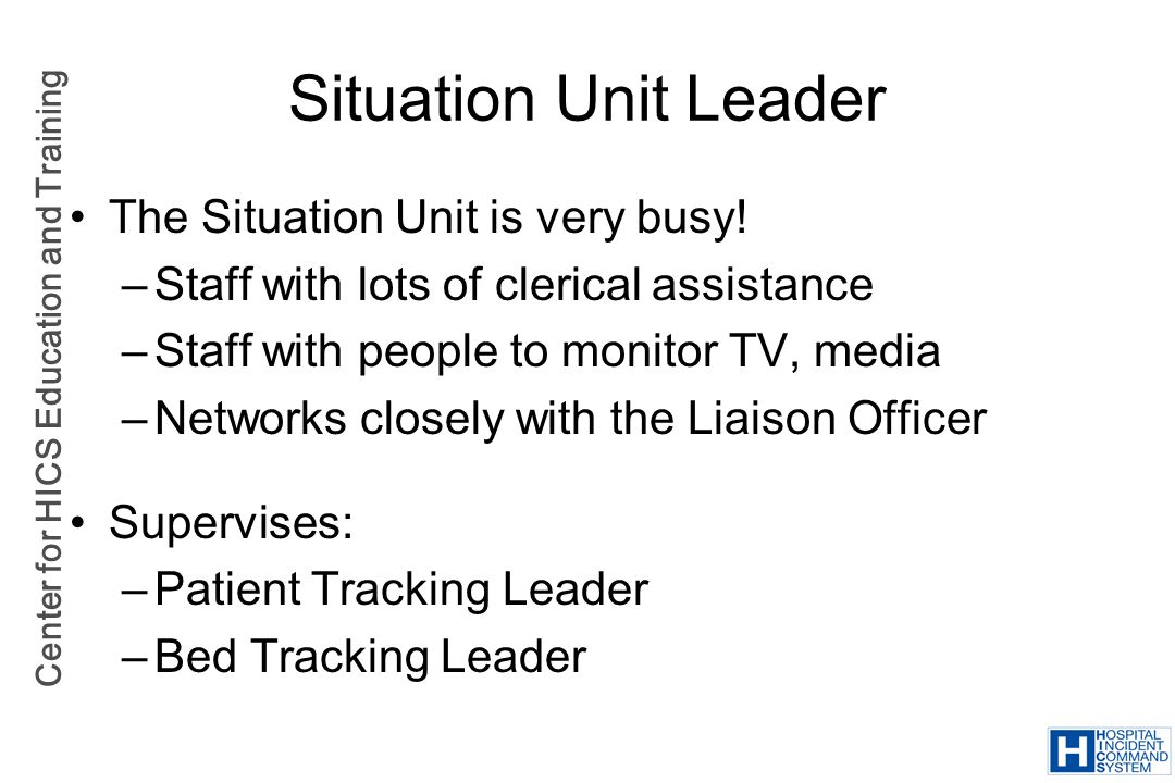 Center for HICS Education and Training Situation Unit Leader The Situation Unit is very busy! –Staff with lots of clerical assistance –Staff with peop