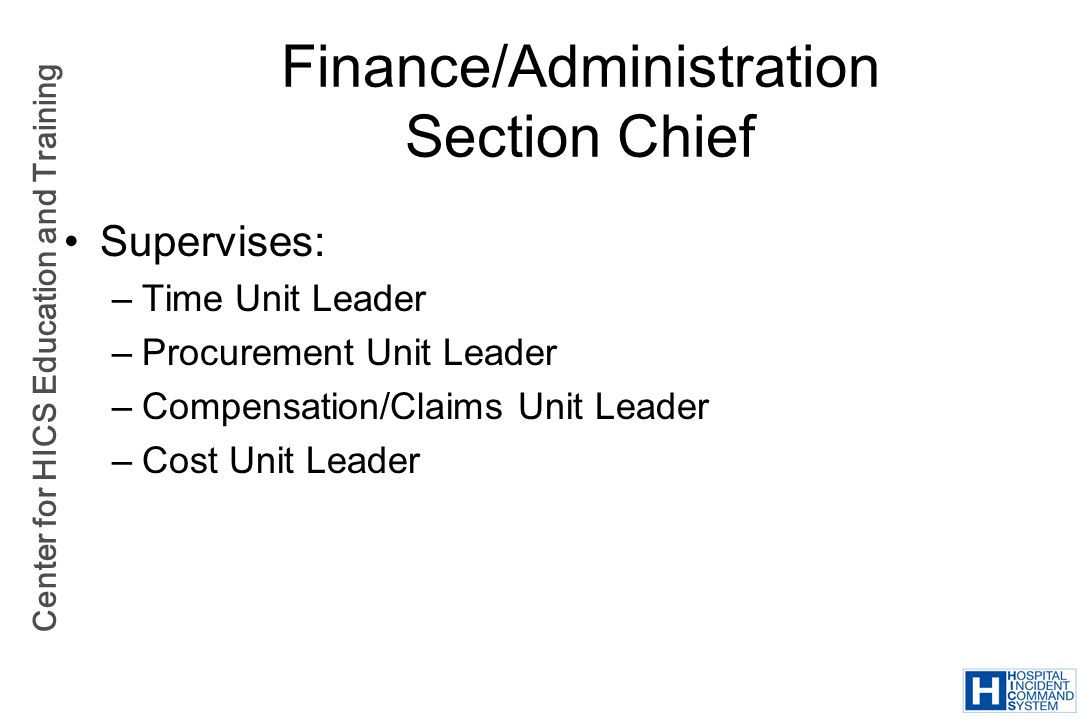 Center for HICS Education and Training Finance/Administration Section Chief Supervises: –Time Unit Leader –Procurement Unit Leader –Compensation/Claim