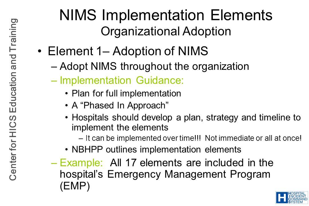 Center for HICS Education and Training NIMS Implementation Elements Organizational Adoption Element 1– Adoption of NIMS –Adopt NIMS throughout the org