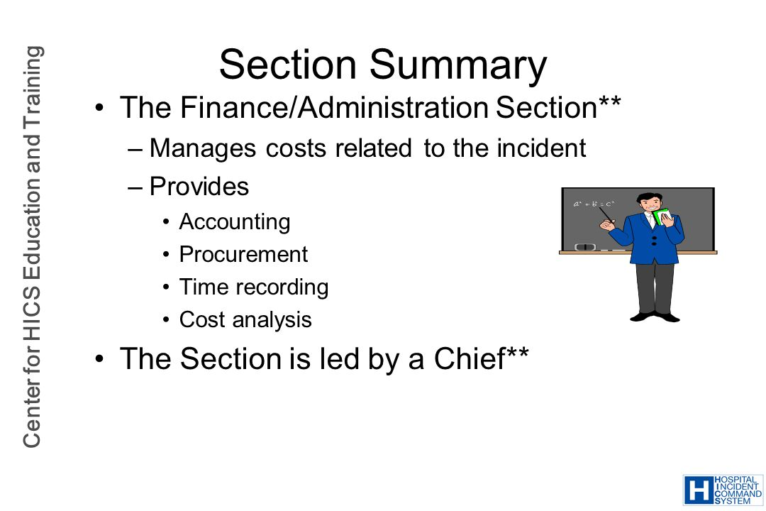 Center for HICS Education and Training Section Summary The Finance/Administration Section** –Manages costs related to the incident –Provides Accountin