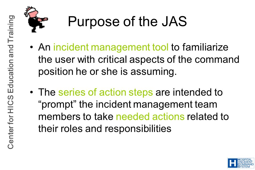 Center for HICS Education and Training Purpose of the JAS An incident management tool to familiarize the user with critical aspects of the command pos