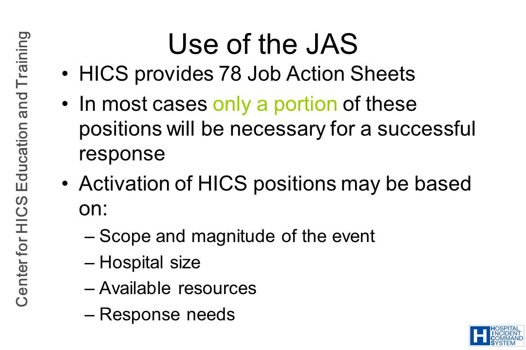 Center for HICS Education and Training Use of the JAS HICS provides 78 Job Action Sheets In most cases only a portion of these positions will be neces