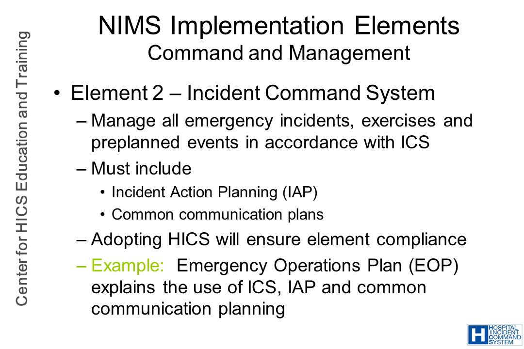 Center for HICS Education and Training NIMS Implementation Elements Command and Management Element 2 – Incident Command System –Manage all emergency i