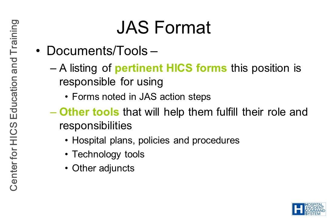 Center for HICS Education and Training JAS Format Documents/Tools – –A listing of pertinent HICS forms this position is responsible for using Forms no