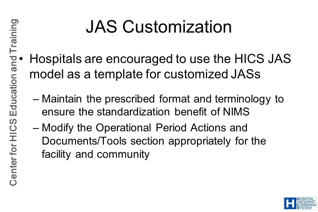 Center for HICS Education and Training JAS Customization Hospitals are encouraged to use the HICS JAS model as a template for customized JASs –Maintai