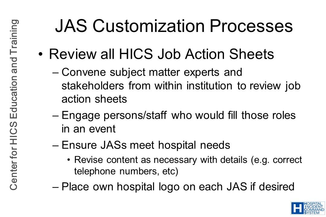 Center for HICS Education and Training JAS Customization Processes Review all HICS Job Action Sheets –Convene subject matter experts and stakeholders