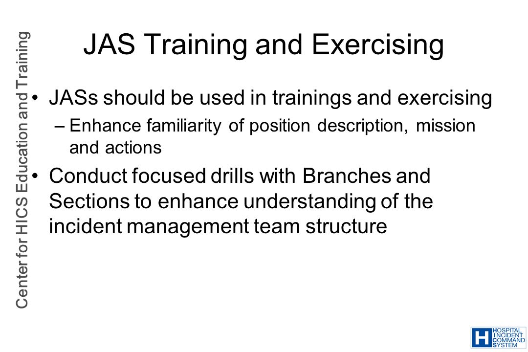Center for HICS Education and Training JAS Training and Exercising JASs should be used in trainings and exercising –Enhance familiarity of position de