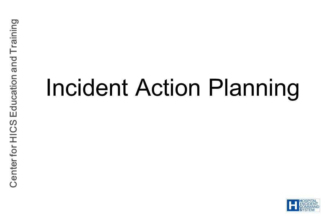 Center for HICS Education and Training Incident Action Planning